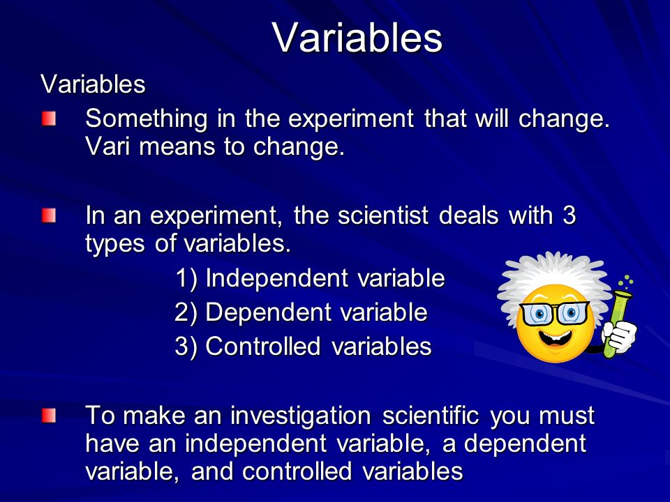 Independent Variables The variable that is purposefully changed (scientist will change it) Can have only ONE in an investigation Examples: amount of water, time, mass, temperature, amount of sunlight