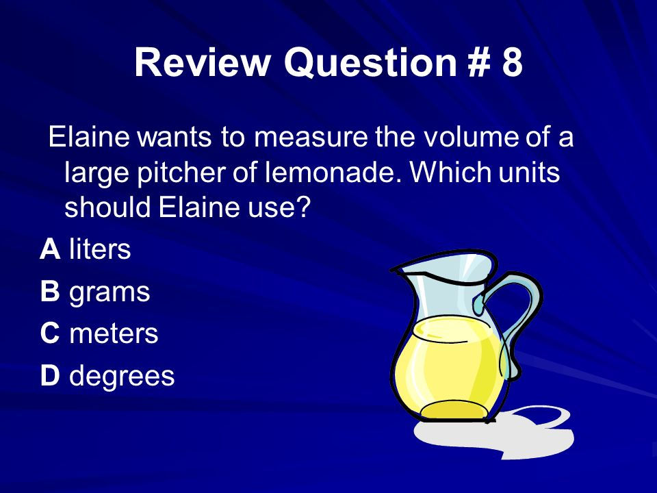 Review Question # 8 Elaine wants to measure the volume of a large pitcher of lemonade. Which units should Elaine use? A liters B grams C meters D degr
