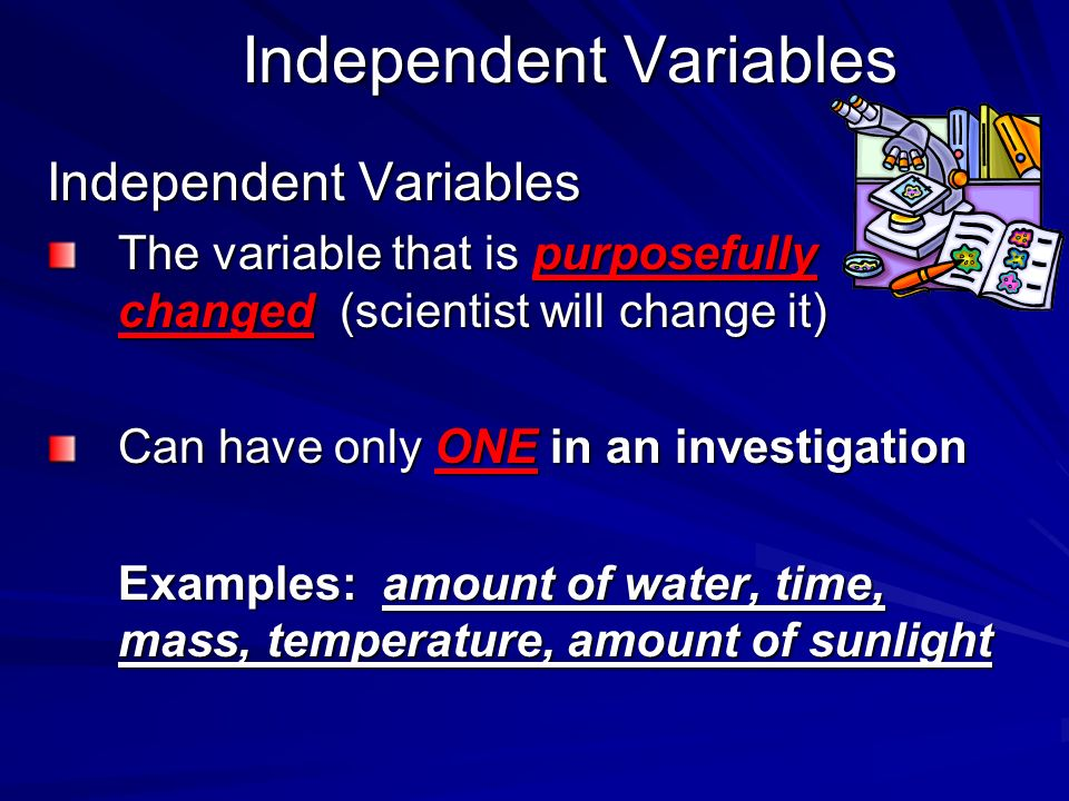 Independent Variables The variable that is purposefully changed (scientist will change it) Can have only ONE in an investigation Examples: amount of w
