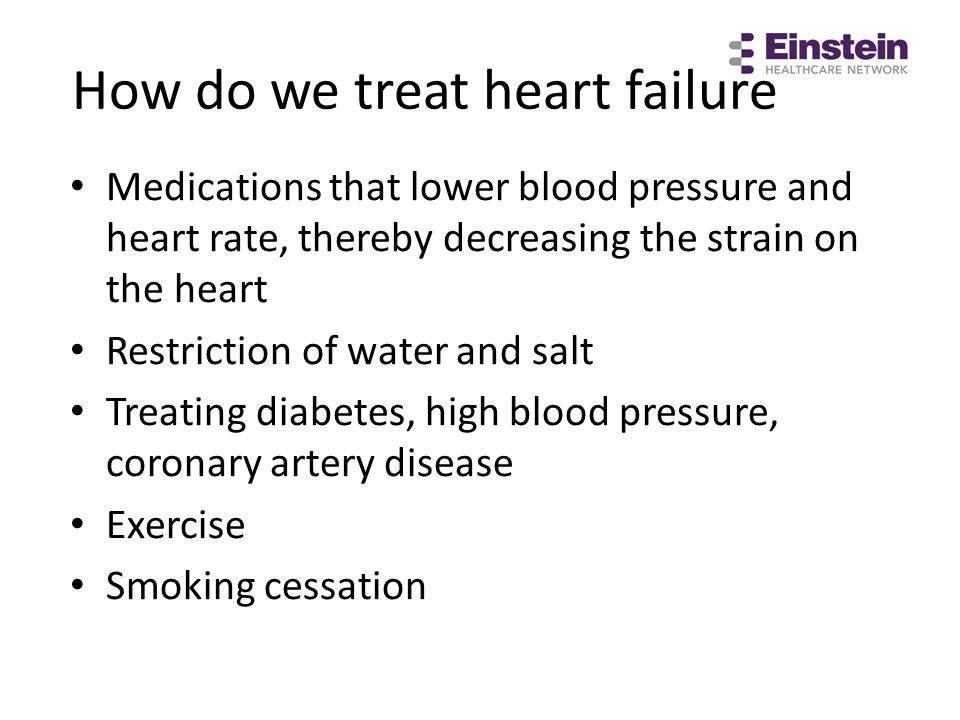 How do we treat heart failure Medications that lower blood pressure and heart rate, thereby decreasing the strain on the heart Restriction of water an
