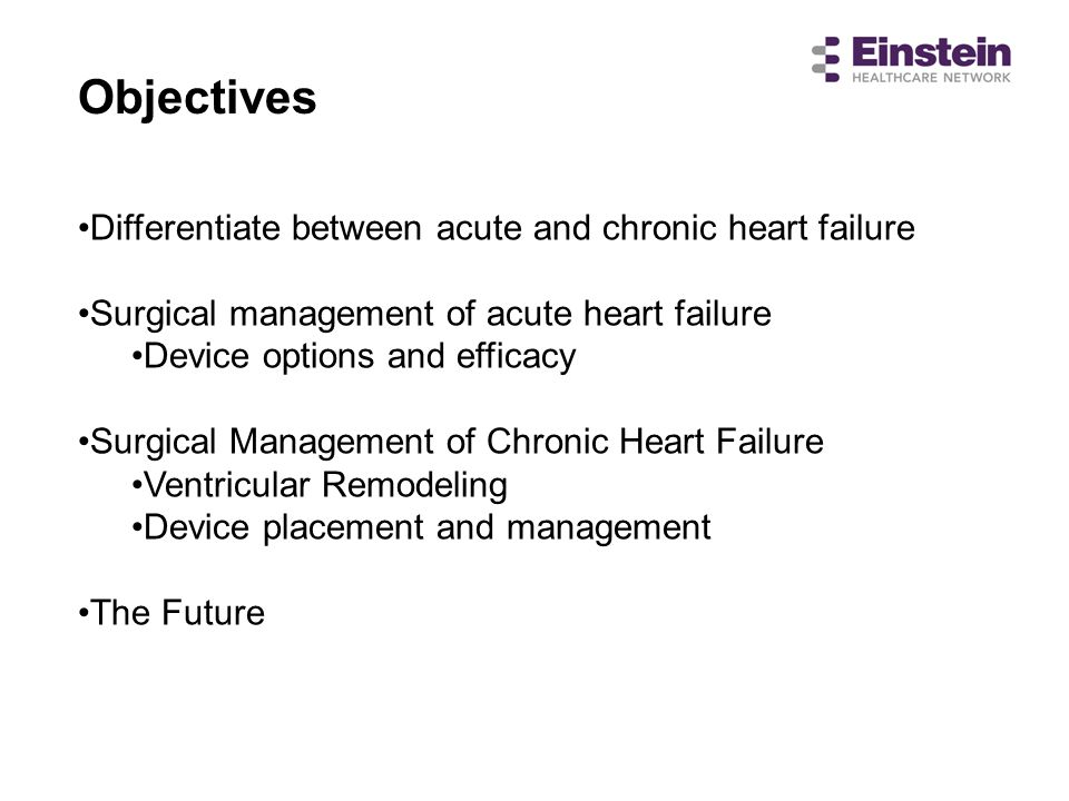 Differentiate between acute and chronic heart failure Surgical management of acute heart failure Device options and efficacy Surgical Management of Ch