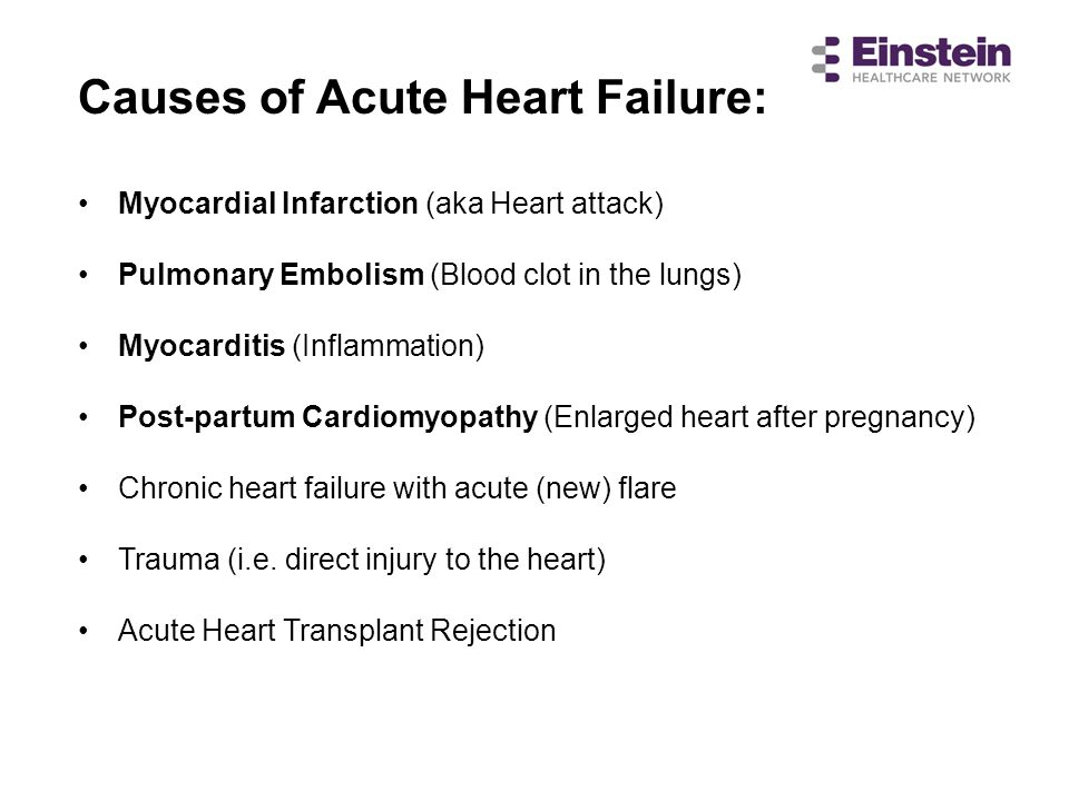 Causes of Acute Heart Failure: Myocardial Infarction (aka Heart attack) Pulmonary Embolism (Blood clot in the lungs) Myocarditis (Inflammation) Post-p