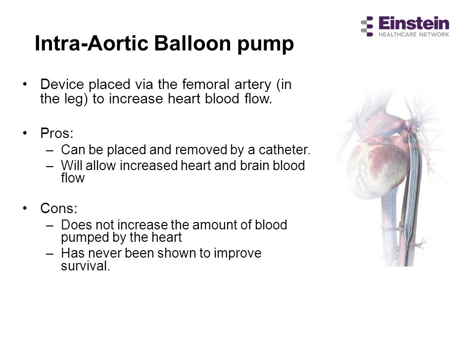 Intra-Aortic Balloon pump Device placed via the femoral artery (in the leg) to increase heart blood flow. Pros: –Can be placed and removed by a cathet