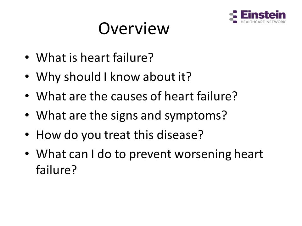 Overview What is heart failure? Why should I know about it? What are the causes of heart failure? What are the signs and symptoms? How do you treat th