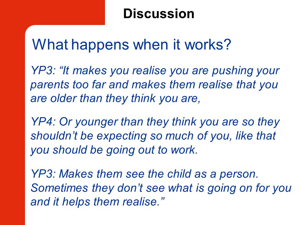 Discussion What happens when it works? YP3: It makes you realise you are pushing your parents too far and makes them realise that you are older than t