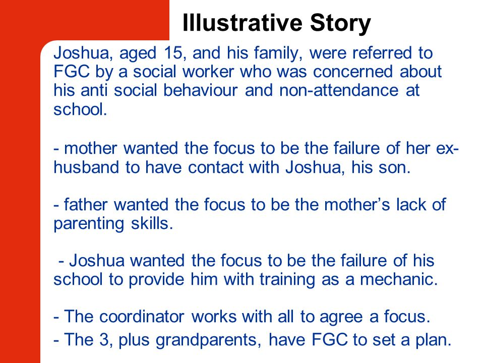Illustrative Story Joshua, aged 15, and his family, were referred to FGC by a social worker who was concerned about his anti social behaviour and non-