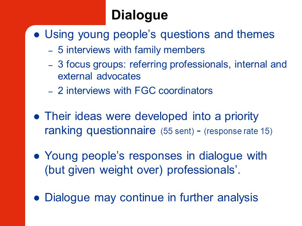 Dialogue Using young peoples questions and themes – 5 interviews with family members – 3 focus groups: referring professionals, internal and external