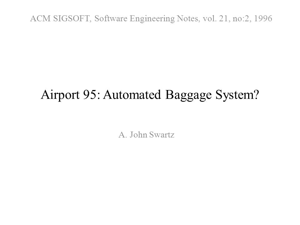 Airport 95: Automated Baggage System? A. John Swartz ACM SIGSOFT, Software Engineering Notes, vol. 21, no:2, 1996