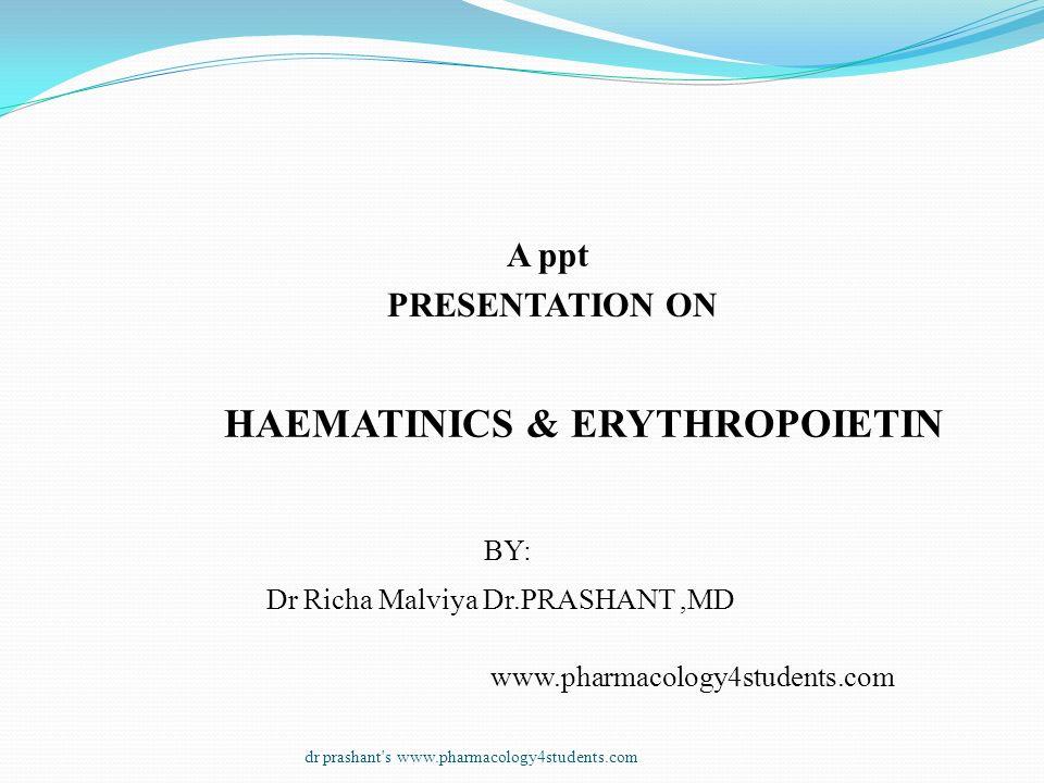 A ppt PRESENTATION ON HAEMATINICS & ERYTHROPOIETIN BY: Dr Richa Malviya Dr.PRASHANT,MD www.pharmacology4students.com dr prashant's www.pharmacology4st