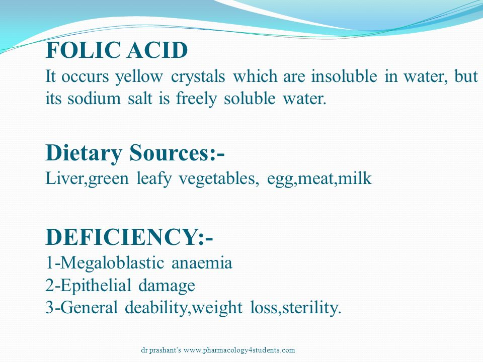 FOLIC ACID It occurs yellow crystals which are insoluble in water, but its sodium salt is freely soluble water. Dietary Sources:- Liver,green leafy ve