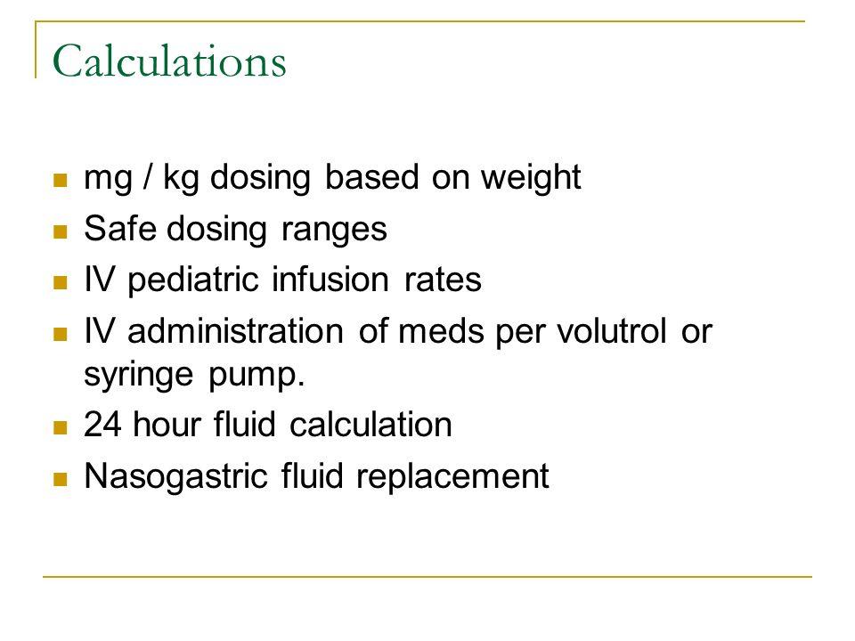 Calculations mg / kg dosing based on weight Safe dosing ranges IV pediatric infusion rates IV administration of meds per volutrol or syringe pump. 24