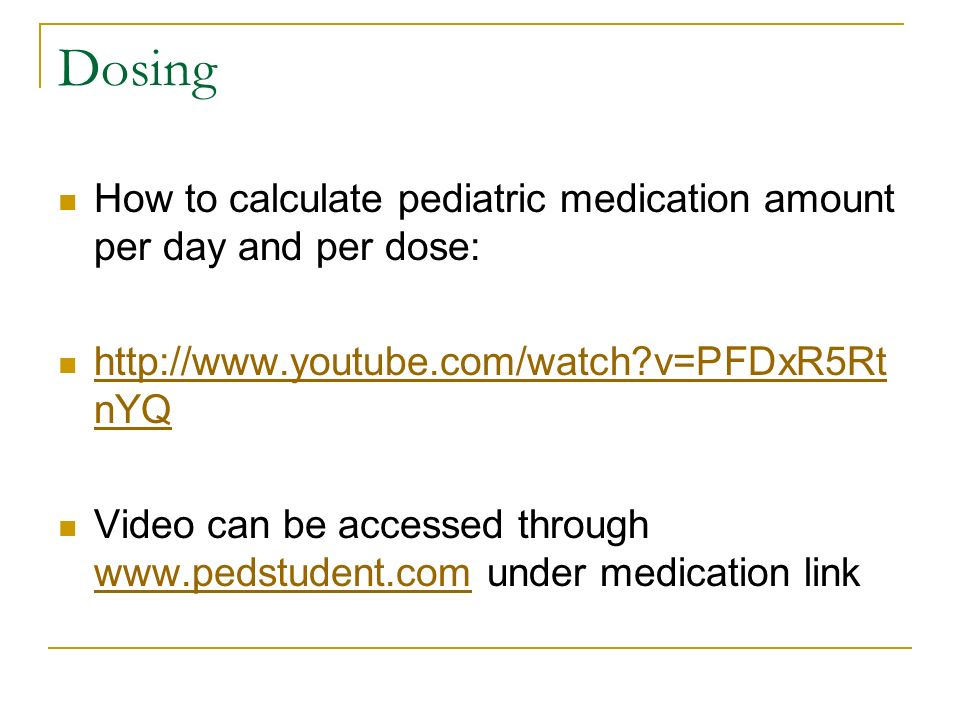 Dosing How to calculate pediatric medication amount per day and per dose: http://www.youtube.com/watch?v=PFDxR5Rt nYQ http://www.youtube.com/watch?v=P