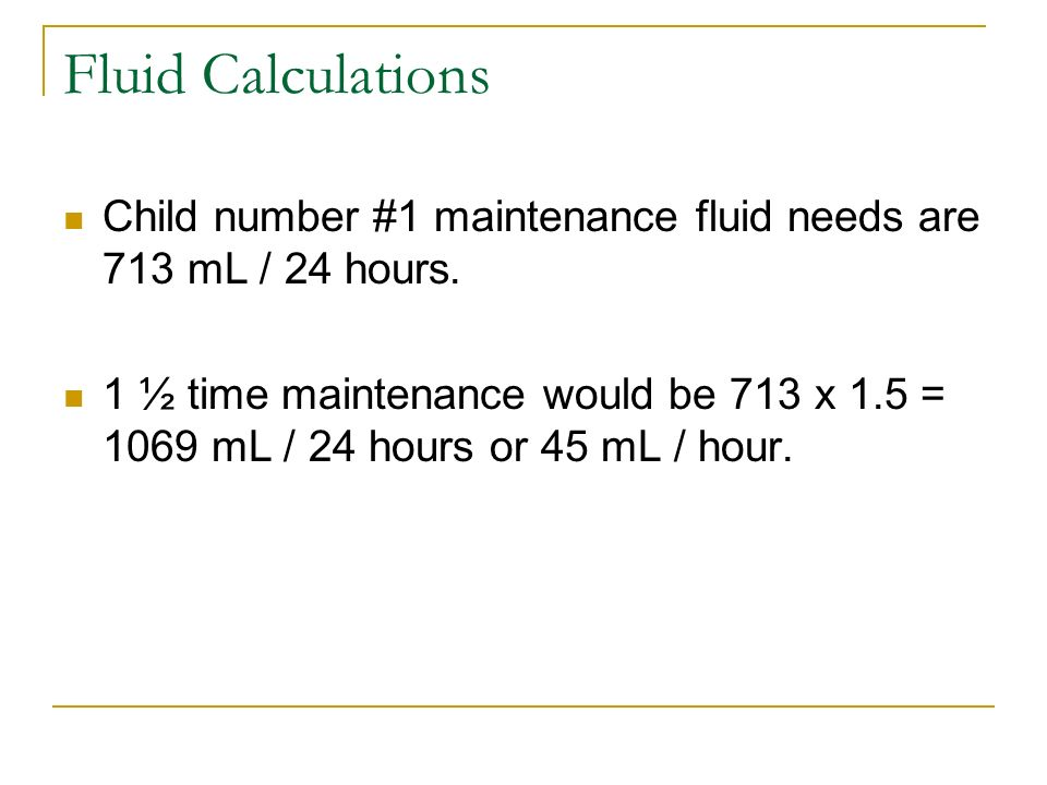 Fluid Calculations Child number #1 maintenance fluid needs are 713 mL / 24 hours. 1 ½ time maintenance would be 713 x 1.5 = 1069 mL / 24 hours or 45 m