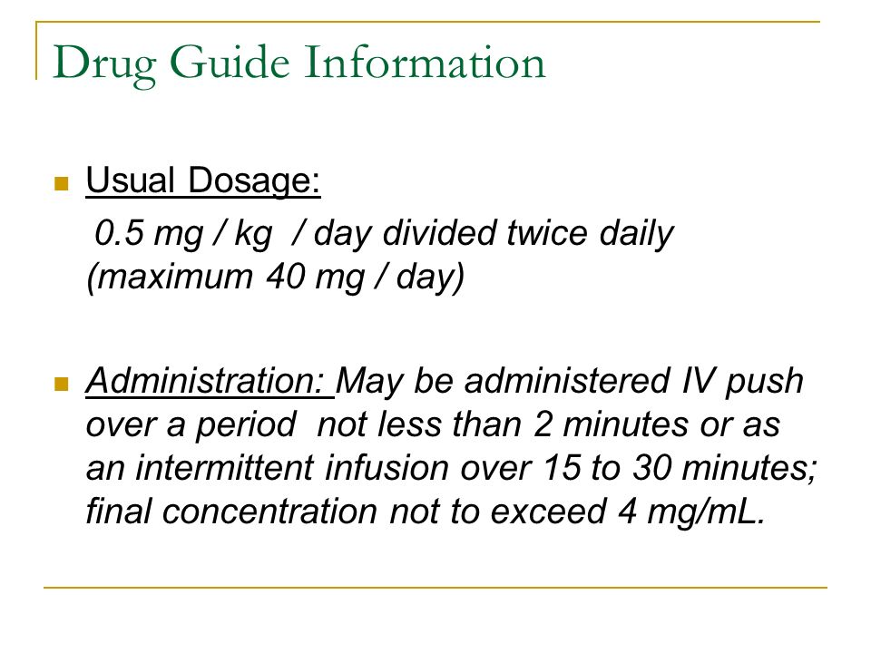 Drug Guide Information Usual Dosage: 0.5 mg / kg / day divided twice daily (maximum 40 mg / day) Administration: May be administered IV push over a pe