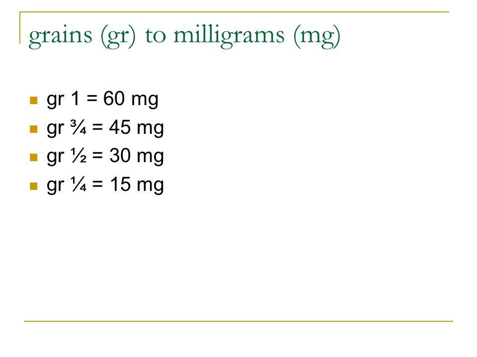 grains (gr) to milligrams (mg) gr 1 = 60 mg gr ¾ = 45 mg gr ½ = 30 mg gr ¼ = 15 mg