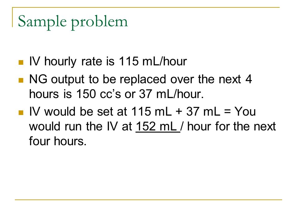 Sample problem IV hourly rate is 115 mL/hour NG output to be replaced over the next 4 hours is 150 ccs or 37 mL/hour. IV would be set at 115 mL + 37 m