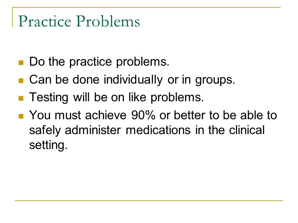 Practice Problems Do the practice problems. Can be done individually or in groups. Testing will be on like problems. You must achieve 90% or better to
