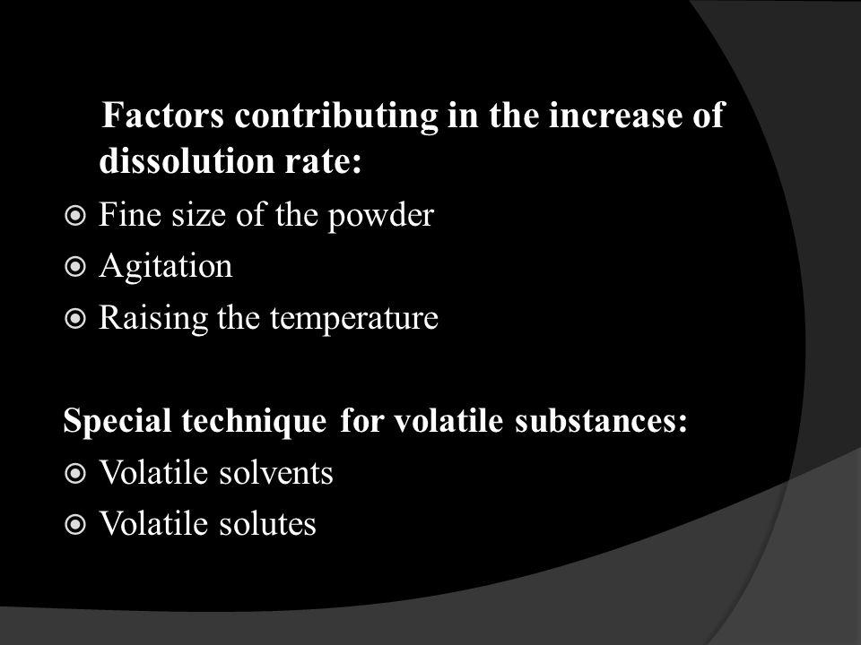 Factors contributing in the increase of dissolution rate: Fine size of the powder Agitation Raising the temperature Special technique for volatile sub