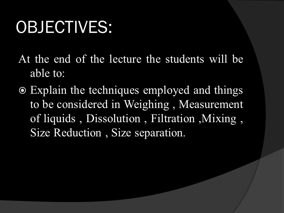 OBJECTIVES: At the end of the lecture the students will be able to: Explain the techniques employed and things to be considered in Weighing, Measurement of liquids, Dissolution, Filtration,Mixing, Size Reduction, Size separation.