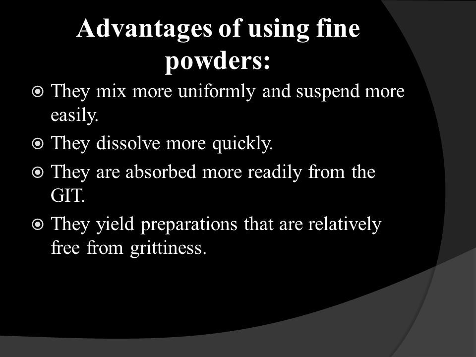 Advantages of using fine powders: They mix more uniformly and suspend more easily. They dissolve more quickly. They are absorbed more readily from the