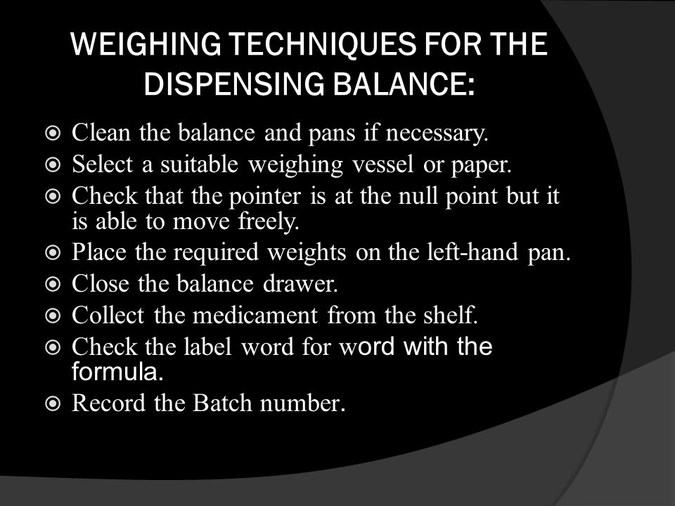 WEIGHING TECHNIQUES FOR THE DISPENSING BALANCE: Clean the balance and pans if necessary. Select a suitable weighing vessel or paper. Check that the po