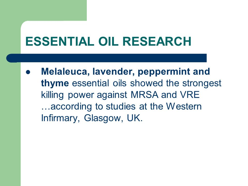 ESSENTIAL OIL RESEARCH Melaleuca, lavender, peppermint and thyme essential oils showed the strongest killing power against MRSA and VRE …according to