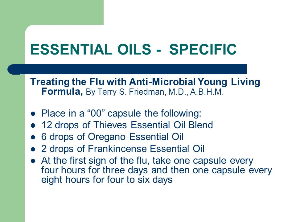 ESSENTIAL OILS - SPECIFIC Treating the Flu with Anti-Microbial Young Living Formula, By Terry S. Friedman, M.D., A.B.H.M. Place in a 00 capsule the fo
