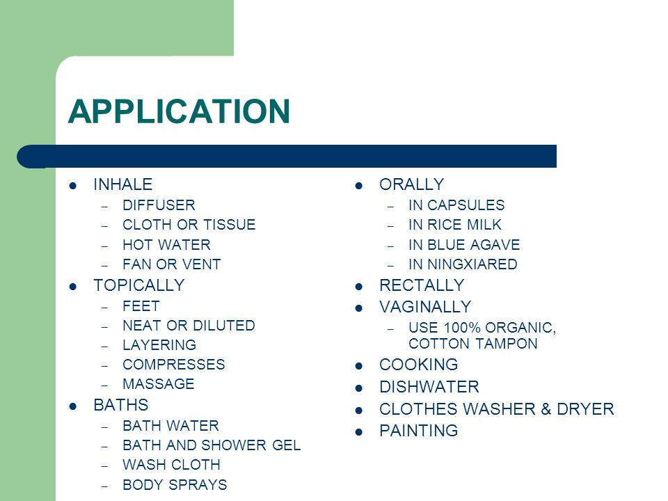 APPLICATION INHALE – DIFFUSER – CLOTH OR TISSUE – HOT WATER – FAN OR VENT TOPICALLY – FEET – NEAT OR DILUTED – LAYERING – COMPRESSES – MASSAGE BATHS –