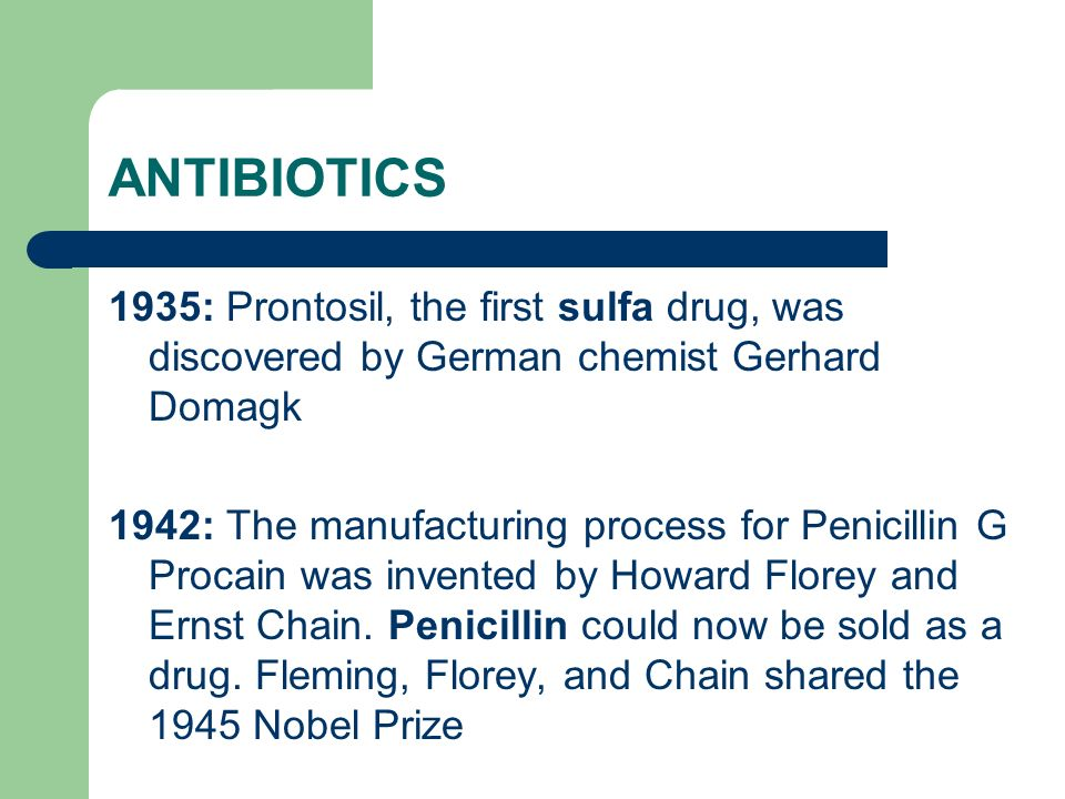 ANTIBIOTICS 1935: Prontosil, the first sulfa drug, was discovered by German chemist Gerhard Domagk 1942: The manufacturing process for Penicillin G Pr