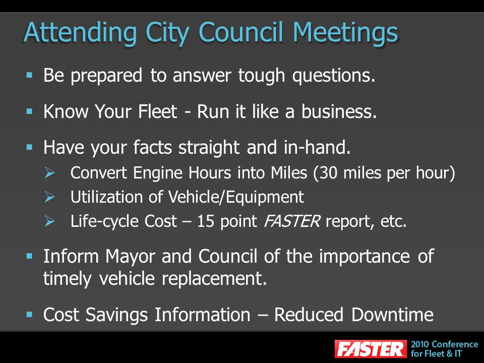 Attending City Council Meetings Be prepared to answer tough questions. Know Your Fleet - Run it like a business. Have your facts straight and in-hand.