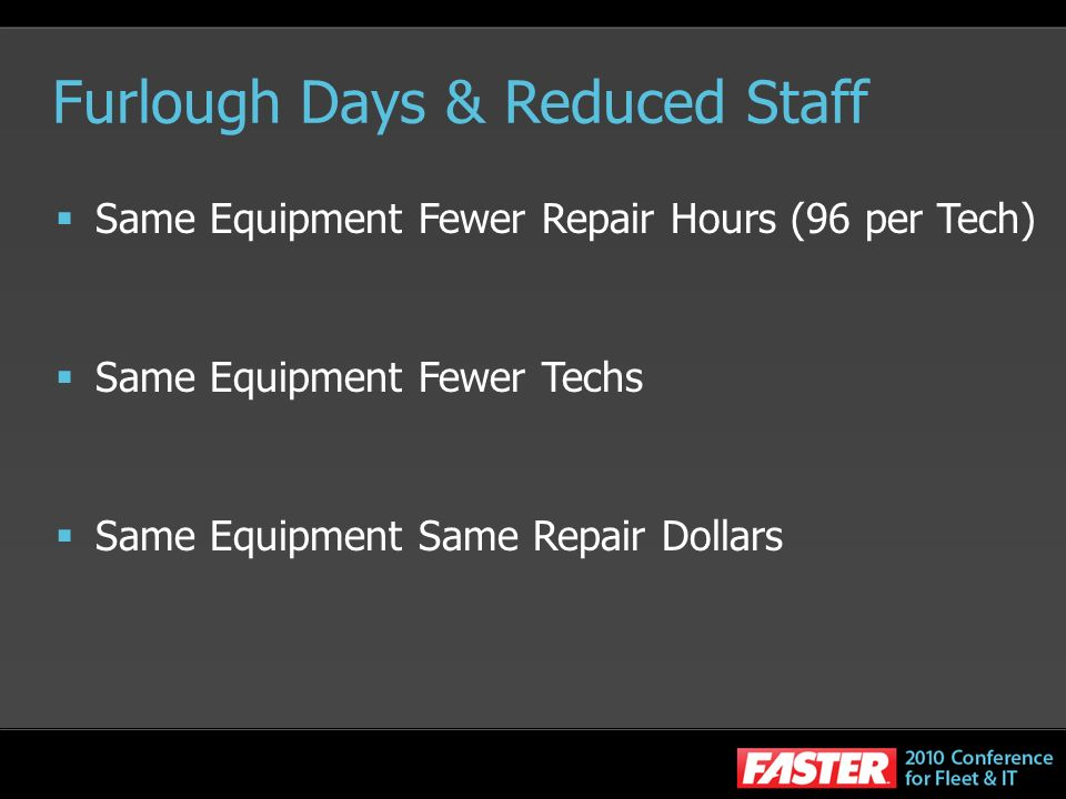 Furlough Days & Reduced Staff Same Equipment Fewer Repair Hours (96 per Tech) Same Equipment Fewer Techs Same Equipment Same Repair Dollars