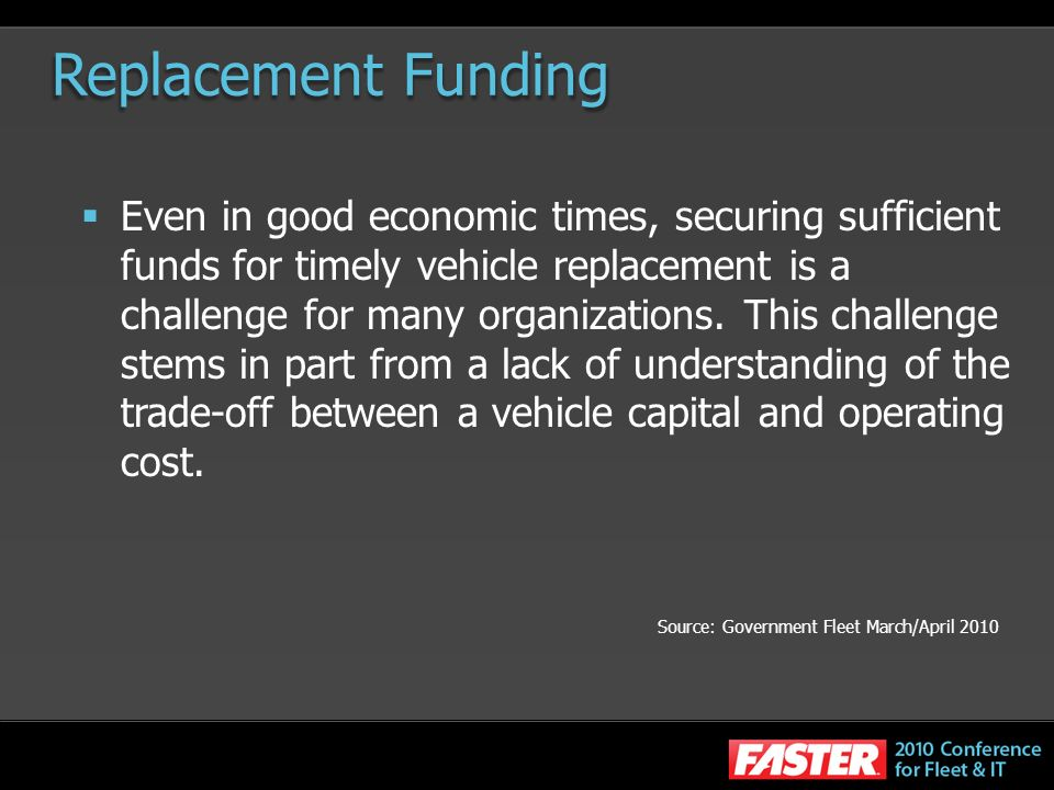 Replacement Funding Even in good economic times, securing sufficient funds for timely vehicle replacement is a challenge for many organizations. This