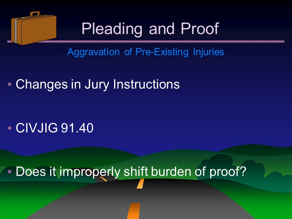 Pleading and Proof Aggravation of Pre-Existing Injuries Changes in Jury Instructions CIVJIG 91.40 Does it improperly shift burden of proof?