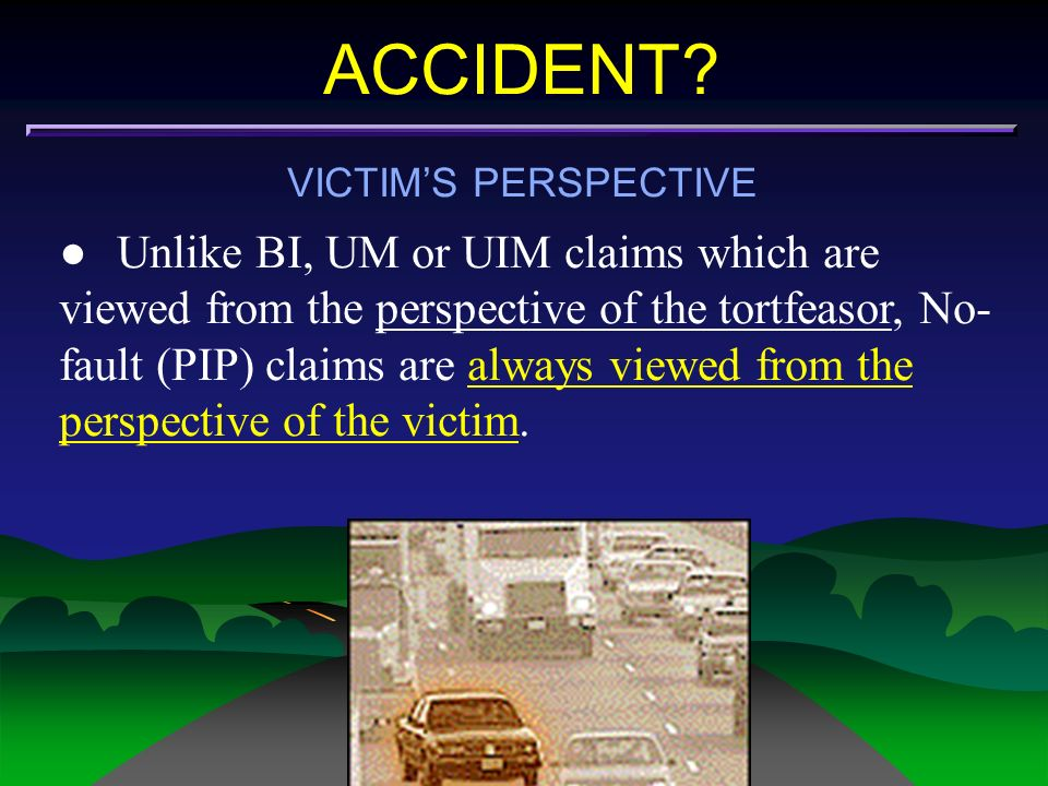 ACCIDENT? VICTIMS PERSPECTIVE Unlike BI, UM or UIM claims which are viewed from the perspective of the tortfeasor, No- fault (PIP) claims are always v