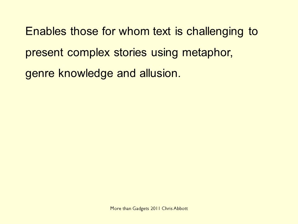 More than Gadgets 2011 Chris Abbott Enables those for whom text is challenging to present complex stories using metaphor, genre knowledge and allusion