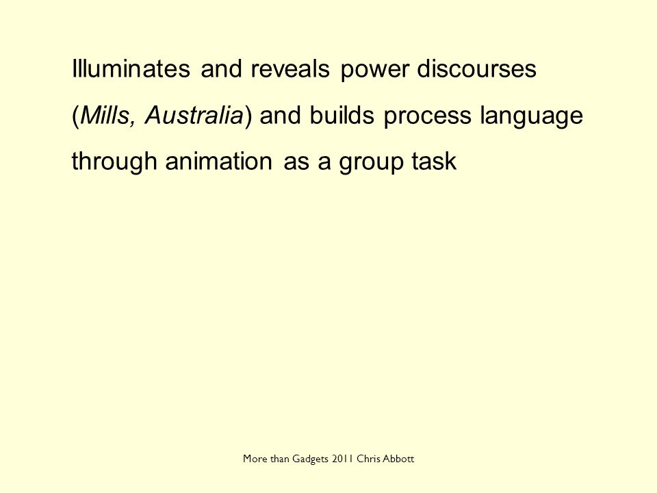 More than Gadgets 2011 Chris Abbott Illuminates and reveals power discourses (Mills, Australia) and builds process language through animation as a gro