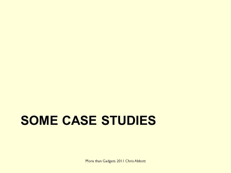 SOME CASE STUDIES More than Gadgets 2011 Chris Abbott