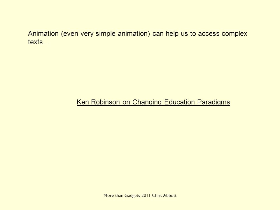 More than Gadgets 2011 Chris Abbott Animation (even very simple animation) can help us to access complex texts... Ken Robinson on Changing Education P