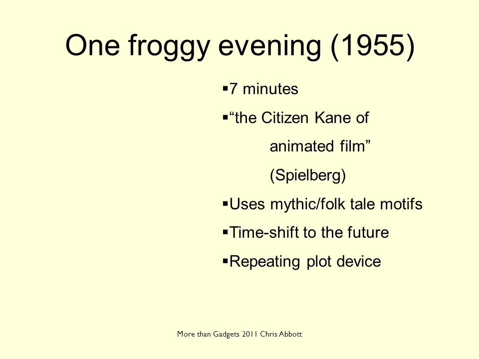 One froggy evening (1955) More than Gadgets 2011 Chris Abbott 7 minutes the Citizen Kane of animated film (Spielberg) Uses mythic/folk tale motifs Tim
