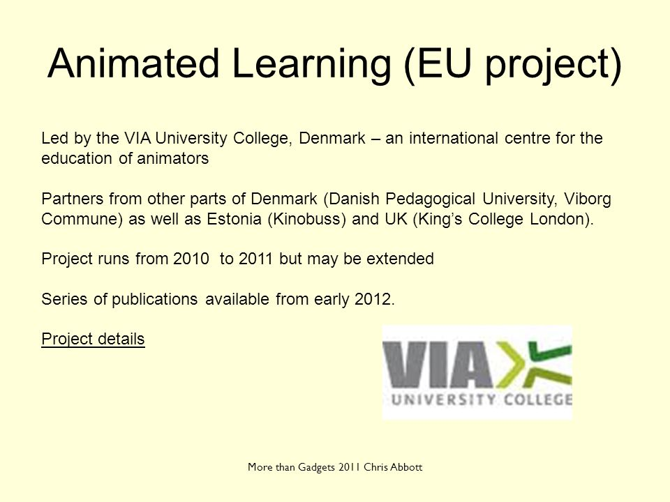 Animated Learning (EU project) More than Gadgets 2011 Chris Abbott Led by the VIA University College, Denmark – an international centre for the educat