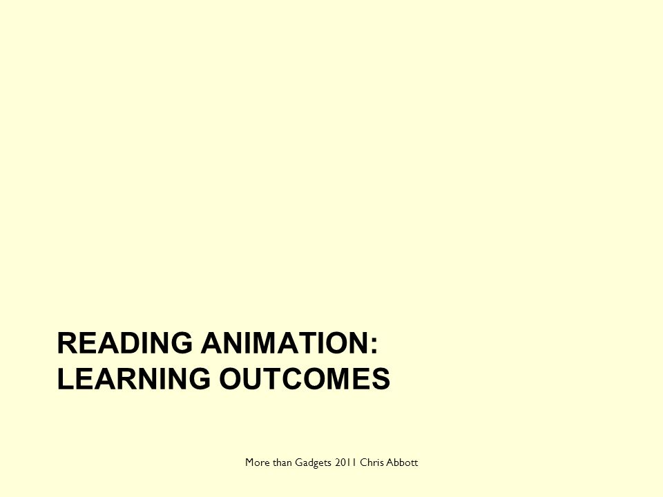 READING ANIMATION: LEARNING OUTCOMES More than Gadgets 2011 Chris Abbott