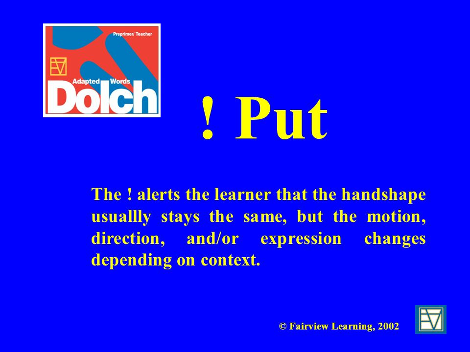 © Fairview Learning, 2002 ! Put The ! alerts the learner that the handshape usuallly stays the same, but the motion, direction, and/or expression chan