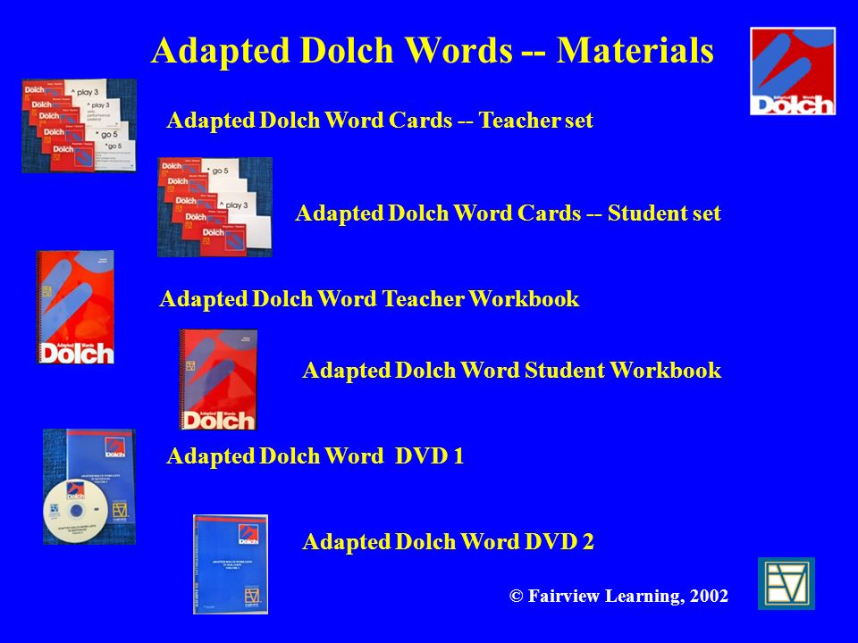 © Fairview Learning, 2002 Adapted Dolch Word DVD 1 Adapted Dolch Word DVD 2 Adapted Dolch Word Student Workbook Adapted Dolch Word Teacher Workbook Ad