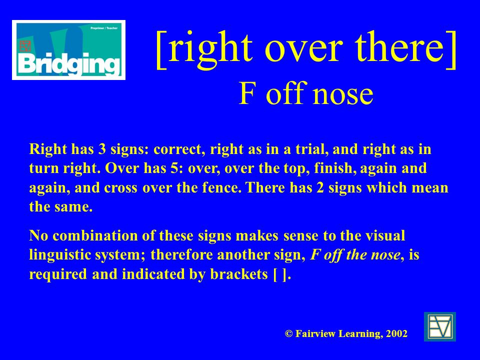 © Fairview Learning, 2002 [right over there] F off nose Right has 3 signs: correct, right as in a trial, and right as in turn right. Over has 5: over,