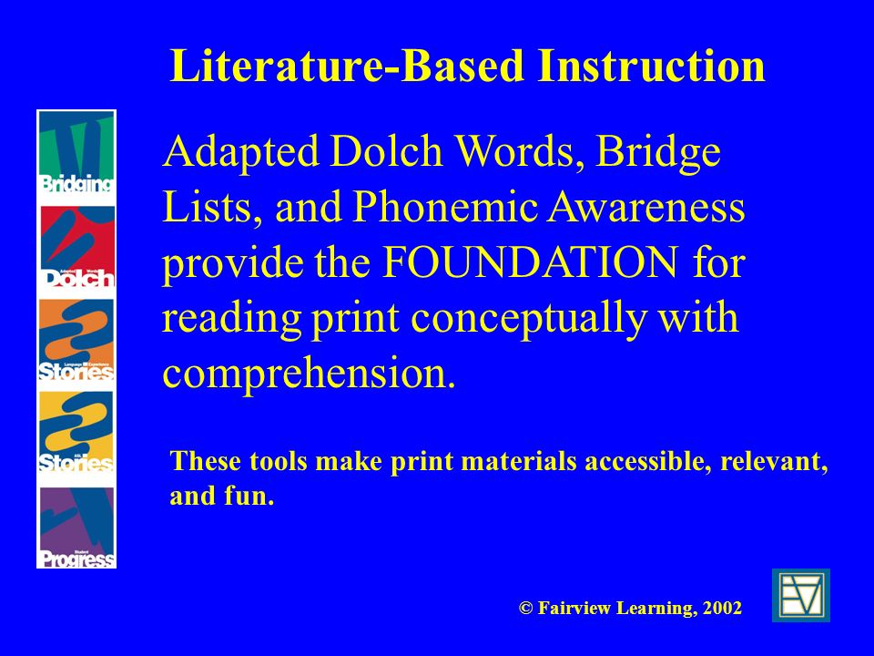 © Fairview Learning, 2002 Adapted Dolch Words, Bridge Lists, and Phonemic Awareness provide the FOUNDATION for reading print conceptually with compreh