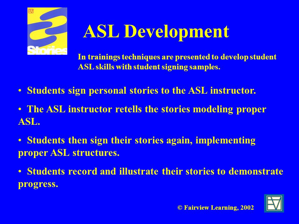 © Fairview Learning, 2002 ASL Development Students sign personal stories to the ASL instructor. The ASL instructor retells the stories modeling proper