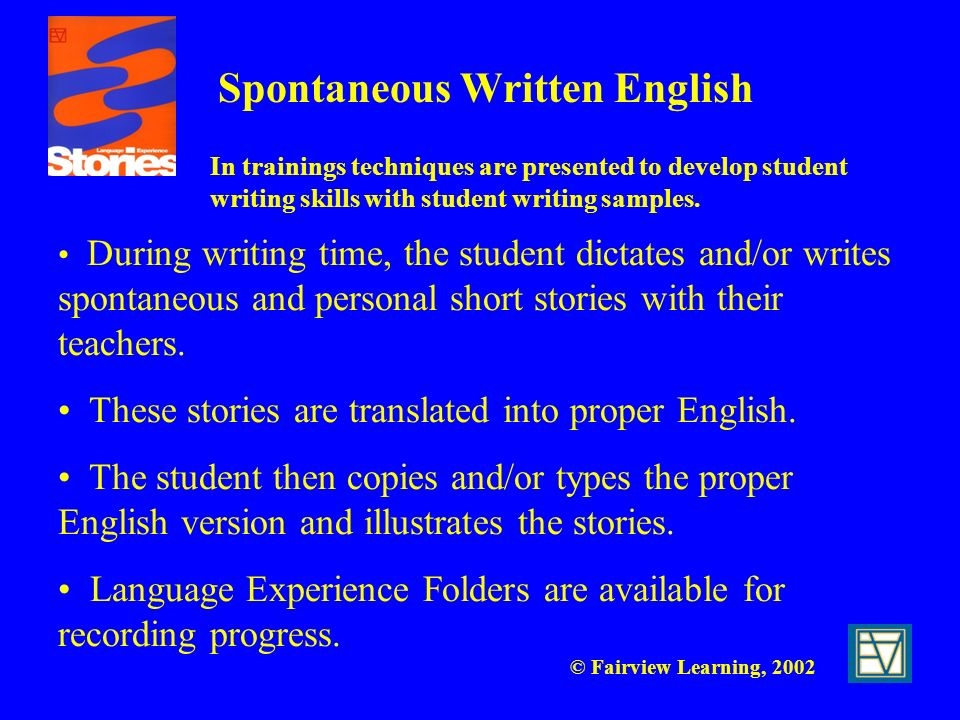 © Fairview Learning, 2002 Spontaneous Written English During writing time, the student dictates and/or writes spontaneous and personal short stories w