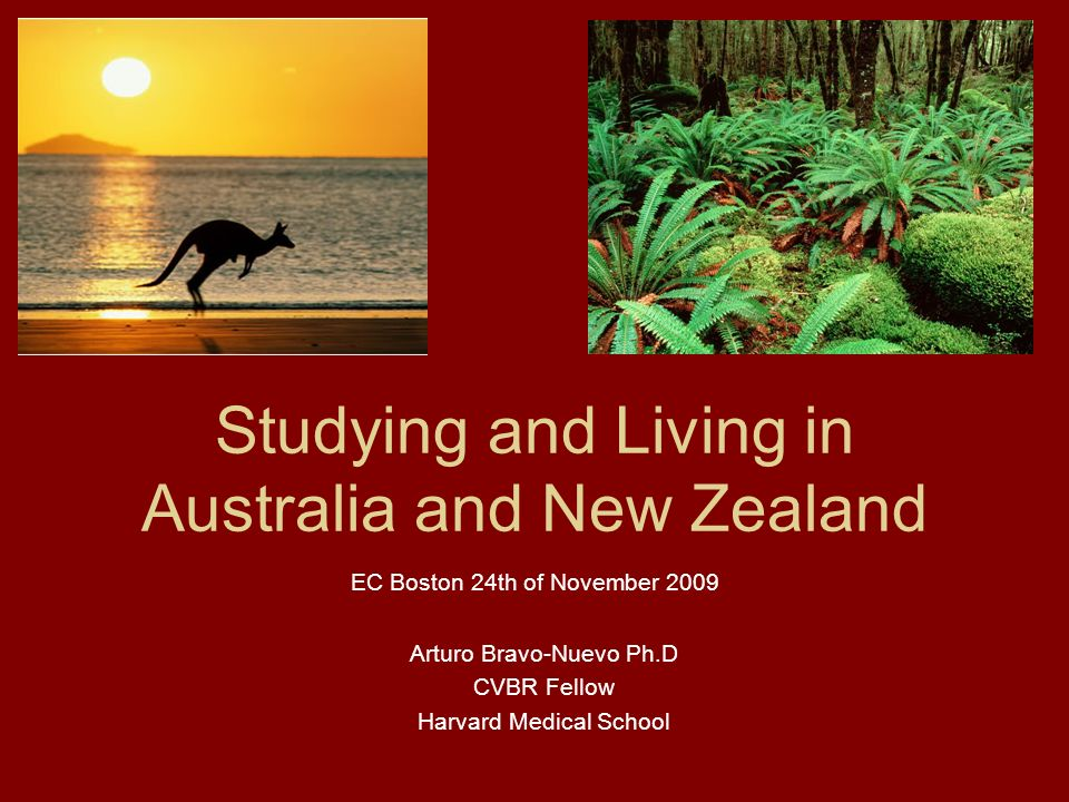 Studying and Living in Australia and New Zealand Arturo Bravo-Nuevo Ph.D CVBR Fellow Harvard Medical School EC Boston 24th of November 2009