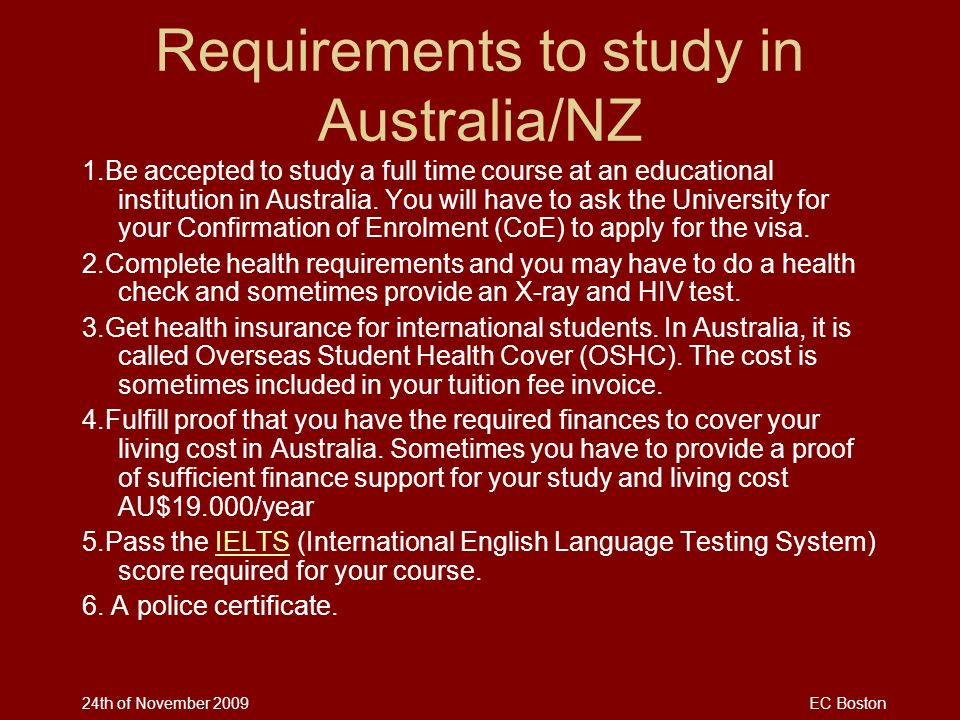 24th of November 2009EC Boston Requirements to study in Australia/NZ 1.Be accepted to study a full time course at an educational institution in Austra