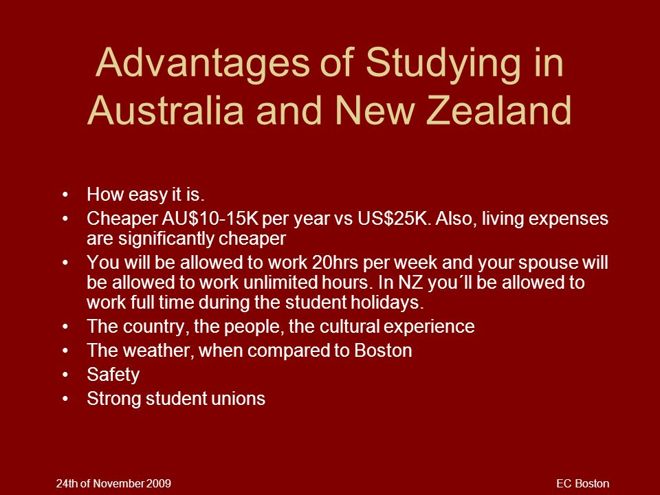 24th of November 2009EC Boston Advantages of Studying in Australia and New Zealand How easy it is. Cheaper AU$10-15K per year vs US$25K. Also, living